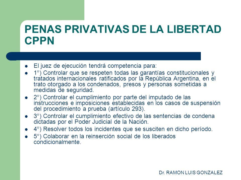 Dr. RAMON LUIS GONZALEZ PENAS PRIVATIVAS DE LA LIBERTAD CPPN El juez de ejecución tendrá competencia para: 1°) Controlar que se respeten todas las gar