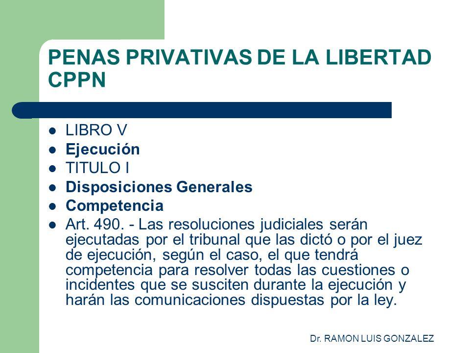Dr. RAMON LUIS GONZALEZ PENAS PRIVATIVAS DE LA LIBERTAD CPPN LIBRO V Ejecución TITULO I Disposiciones Generales Competencia Art. 490. - Las resolucion