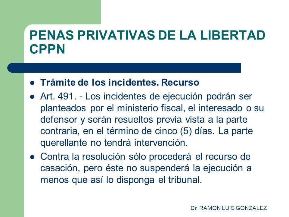 Dr. RAMON LUIS GONZALEZ PENAS PRIVATIVAS DE LA LIBERTAD CPPN Trámite de los incidentes. Recurso Art. 491. - Los incidentes de ejecución podrán ser pla