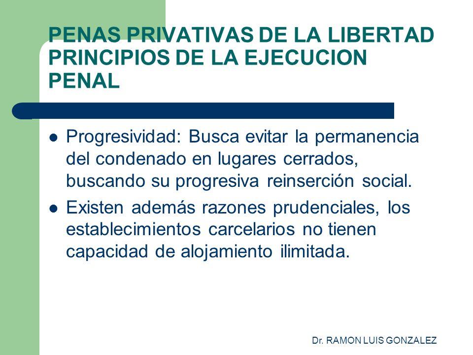 Dr. RAMON LUIS GONZALEZ PENAS PRIVATIVAS DE LA LIBERTAD PRINCIPIOS DE LA EJECUCION PENAL Progresividad: Busca evitar la permanencia del condenado en l