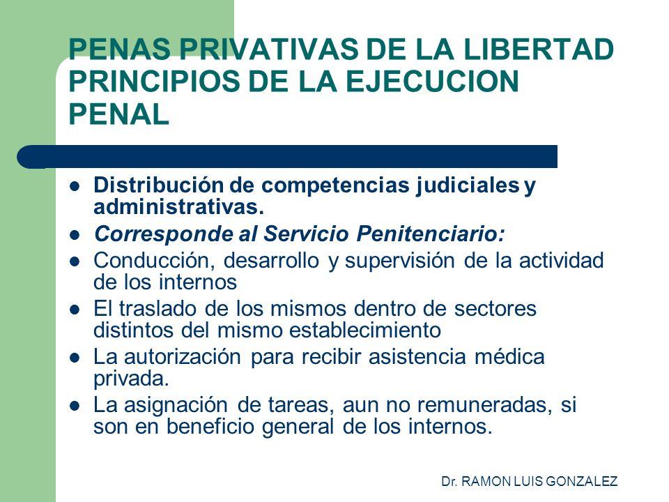 Dr. RAMON LUIS GONZALEZ PENAS PRIVATIVAS DE LA LIBERTAD PRINCIPIOS DE LA EJECUCION PENAL Distribución de competencias judiciales y administrativas. Co