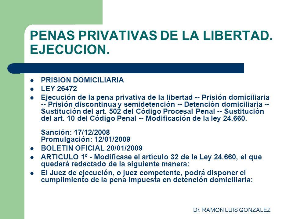 Dr. RAMON LUIS GONZALEZ PENAS PRIVATIVAS DE LA LIBERTAD. EJECUCION. PRISION DOMICILIARIA LEY 26472 Ejecución de la pena privativa de la libertad -- Pr