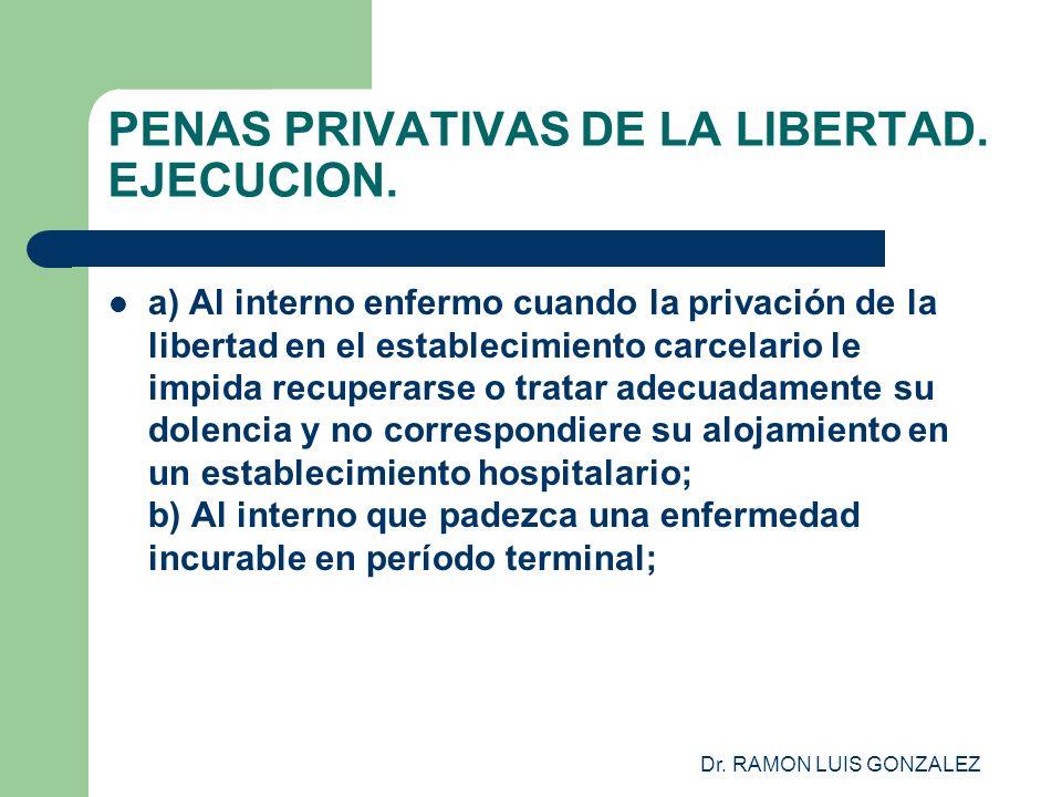Dr. RAMON LUIS GONZALEZ PENAS PRIVATIVAS DE LA LIBERTAD. EJECUCION. a) Al interno enfermo cuando la privación de la libertad en el establecimiento car