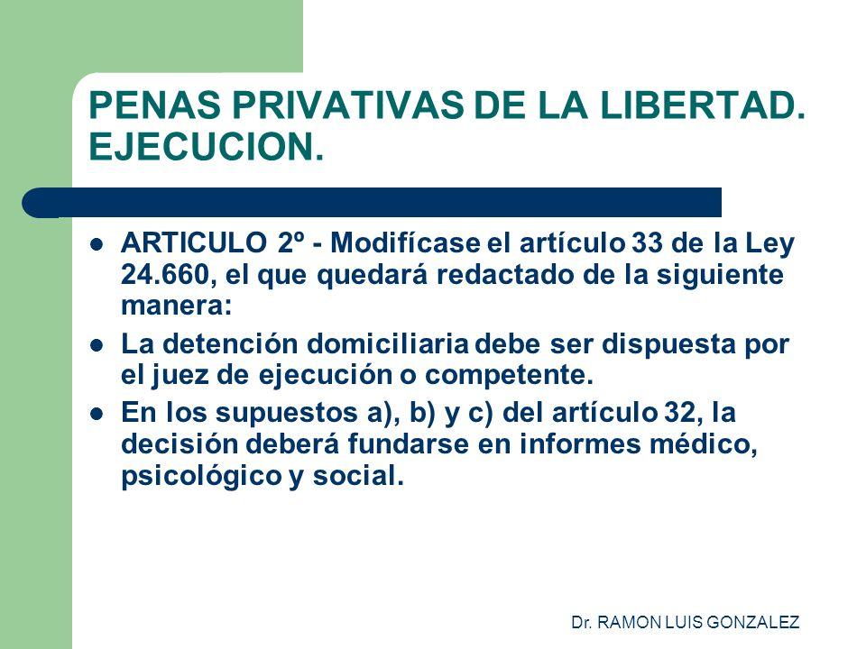 Dr. RAMON LUIS GONZALEZ PENAS PRIVATIVAS DE LA LIBERTAD. EJECUCION. ARTICULO 2º - Modifícase el artículo 33 de la Ley 24.660, el que quedará redactado