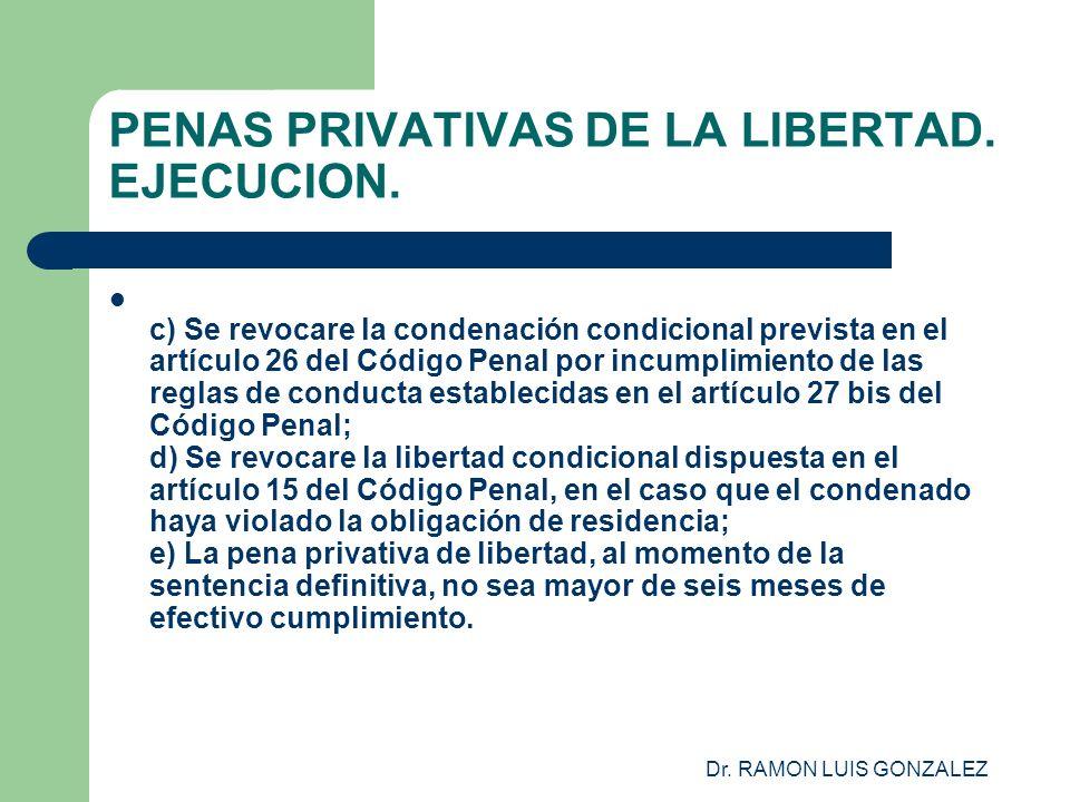 Dr. RAMON LUIS GONZALEZ PENAS PRIVATIVAS DE LA LIBERTAD. EJECUCION. c) Se revocare la condenación condicional prevista en el artículo 26 del Código Pe