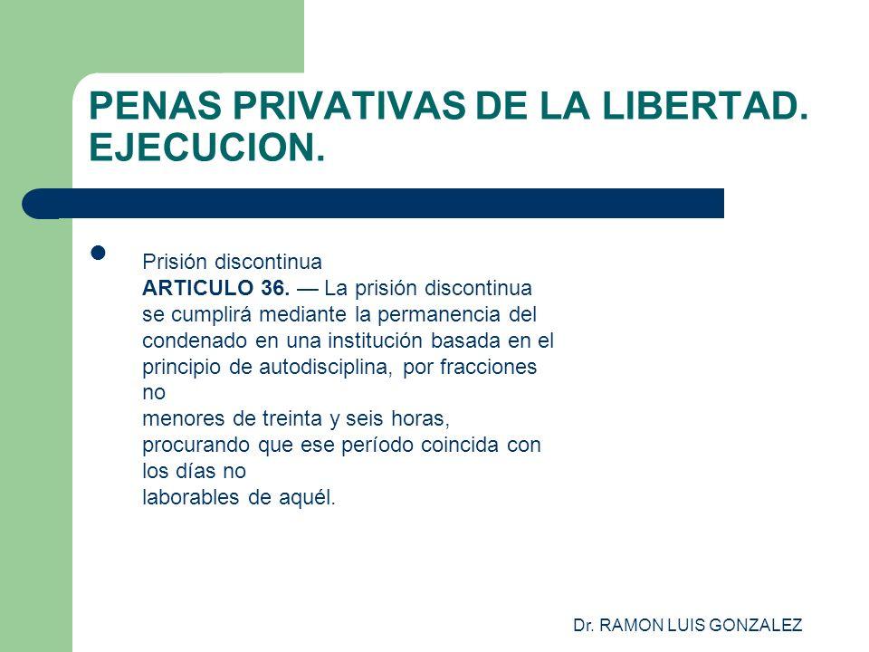 Dr. RAMON LUIS GONZALEZ PENAS PRIVATIVAS DE LA LIBERTAD. EJECUCION. Prisión discontinua ARTICULO 36. La prisión discontinua se cumplirá mediante la pe