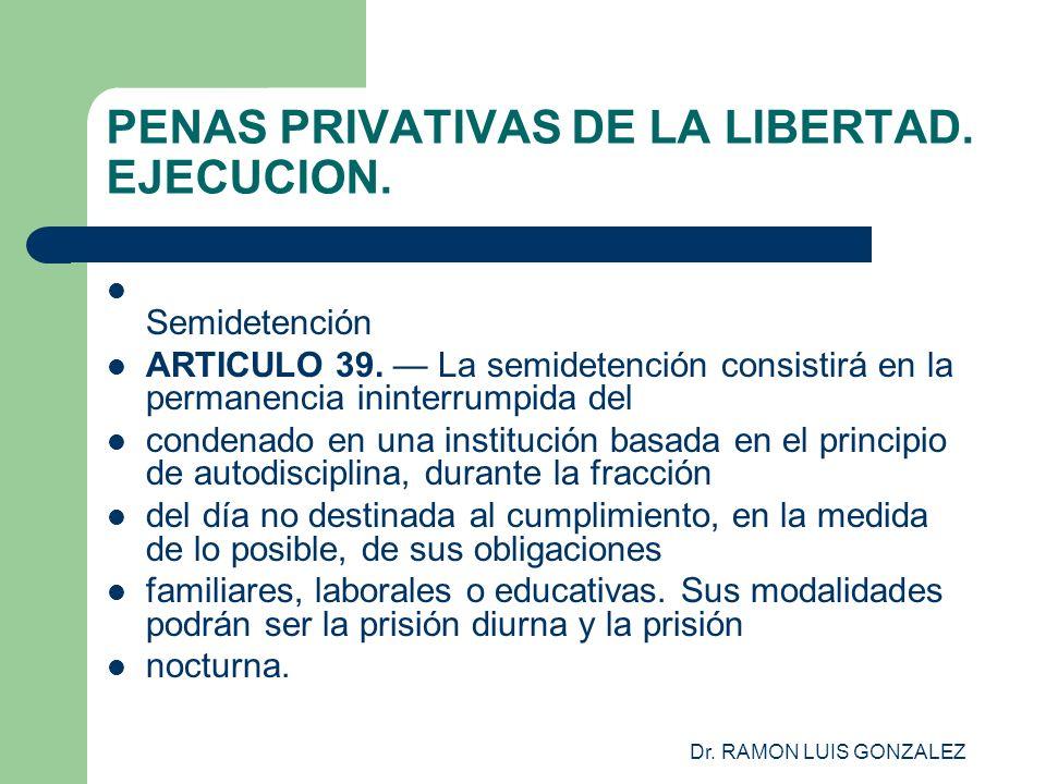 Dr. RAMON LUIS GONZALEZ PENAS PRIVATIVAS DE LA LIBERTAD. EJECUCION. Semidetención ARTICULO 39. La semidetención consistirá en la permanencia ininterru