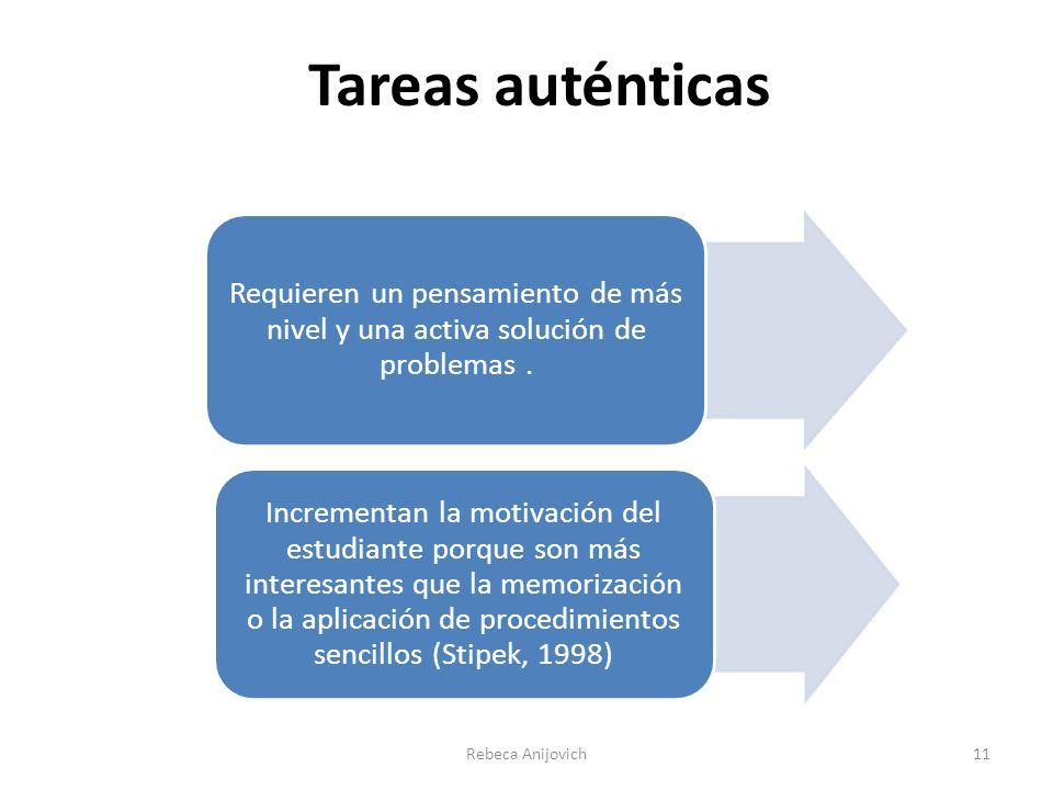 Tareas auténticas Rebeca Anijovich11 Requieren un pensamiento de más nivel y una activa solución de problemas. Incrementan la motivación del estudiant