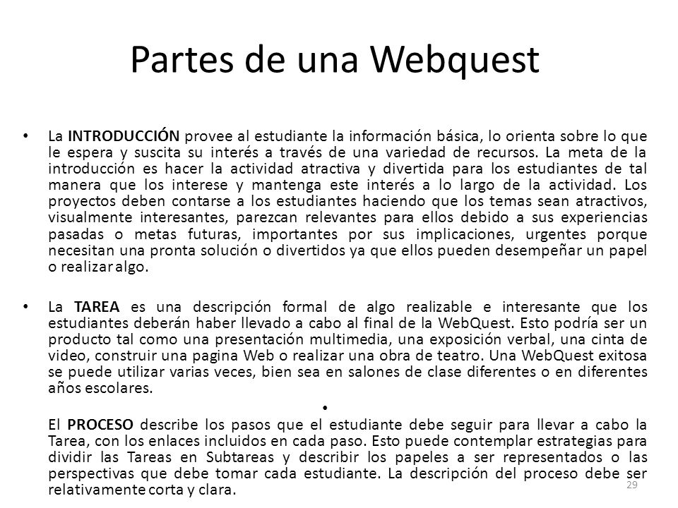 29 Partes de una Webquest La INTRODUCCIÓN provee al estudiante la información básica, lo orienta sobre lo que le espera y suscita su interés a través de una variedad de recursos.