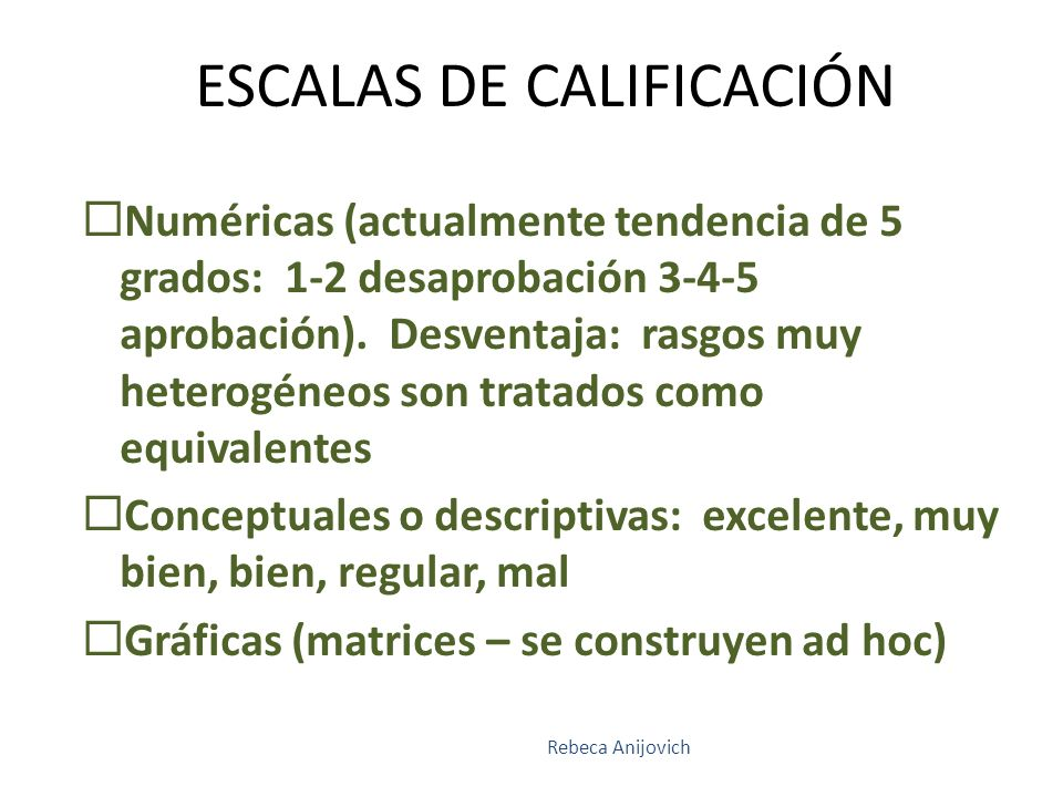 ESCALAS DE CALIFICACIÓN Numéricas (actualmente tendencia de 5 grados: 1-2 desaprobación 3-4-5 aprobación). Desventaja: rasgos muy heterogéneos son tra