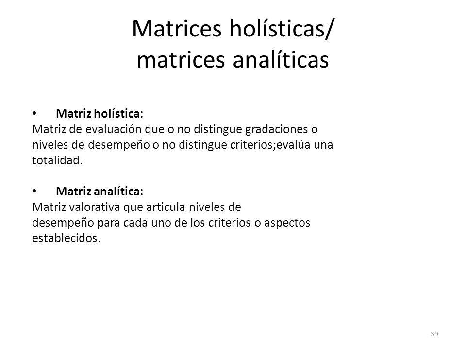 39 Matrices holísticas/ matrices analíticas Matriz holística: Matriz de evaluación que o no distingue gradaciones o niveles de desempeño o no distingue criterios;evalúa una totalidad.