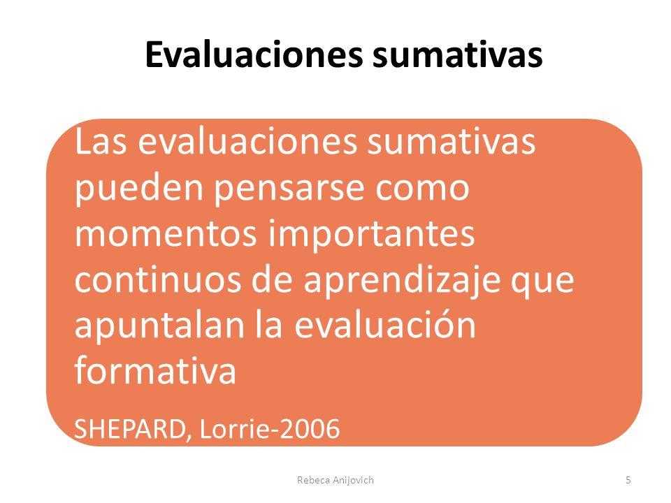 Evaluaciones sumativas Las evaluaciones sumativas pueden pensarse como momentos importantes continuos de aprendizaje que apuntalan la evaluación formativa SHEPARD, Lorrie-2006 Rebeca Anijovich5