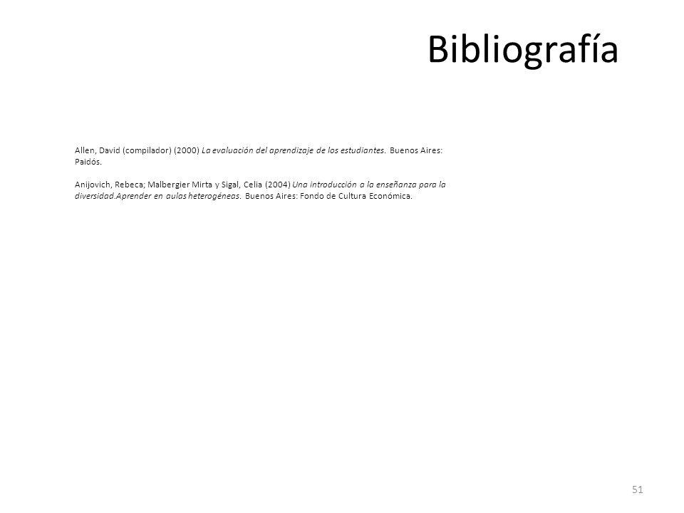 51 Bibliografía Allen, David (compilador) (2000) La evaluación del aprendizaje de los estudiantes. Buenos Aires: Paidós. Anijovich, Rebeca; Malbergier