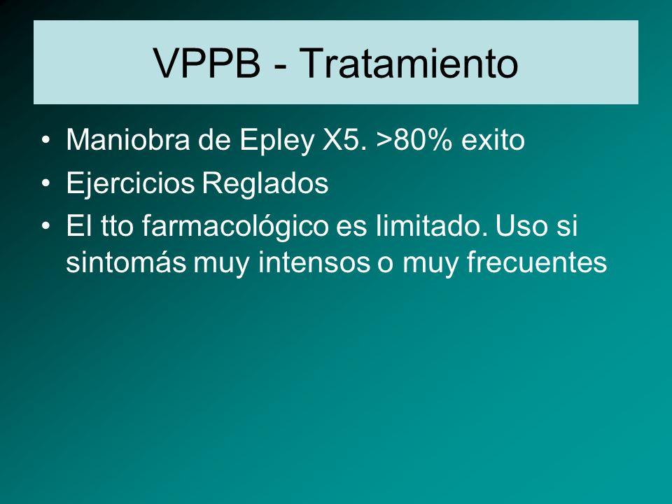VPPB - Tratamiento Maniobra de Epley X5. >80% exito Ejercicios Reglados El tto farmacológico es limitado. Uso si sintomás muy intensos o muy frecuente