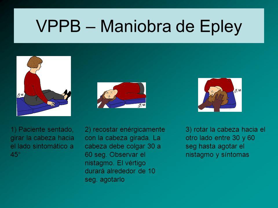 VPPB – Maniobra de Epley 1) Paciente sentado, girar la cabeza hacia el lado sintomático a 45° 2) recostar enérgicamente con la cabeza girada. La cabez