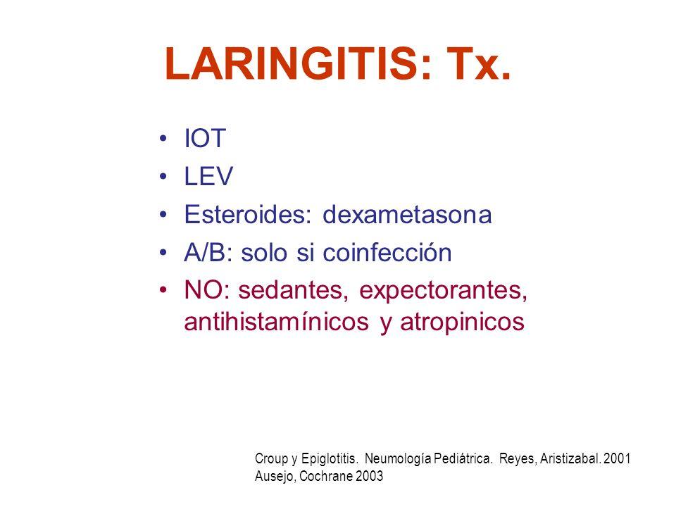 LARINGITIS: Tx. IOT LEV Esteroides: dexametasona A/B: solo si coinfección NO: sedantes, expectorantes, antihistamínicos y atropinicos Croup y Epigloti
