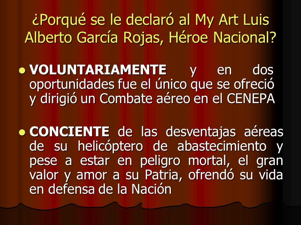 ¿Porqué se le declaró al My Art Luis Alberto García Rojas, Héroe Nacional? VOLUNTARIAMENTE y en dos oportunidades fue el único que se ofreció y dirigi