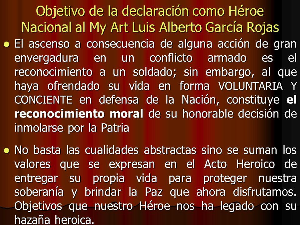 Objetivo de la declaración como Héroe Nacional al My Art Luis Alberto García Rojas El ascenso a consecuencia de alguna acción de gran envergadura en u