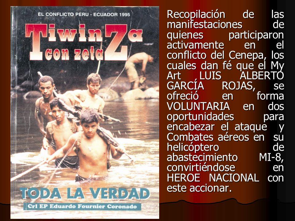 Recopilación de las manifestaciones de quienes participaron activamente en el conflicto del Cenepa, los cuales dan fé que el My Art LUIS ALBERTO GARCÍ
