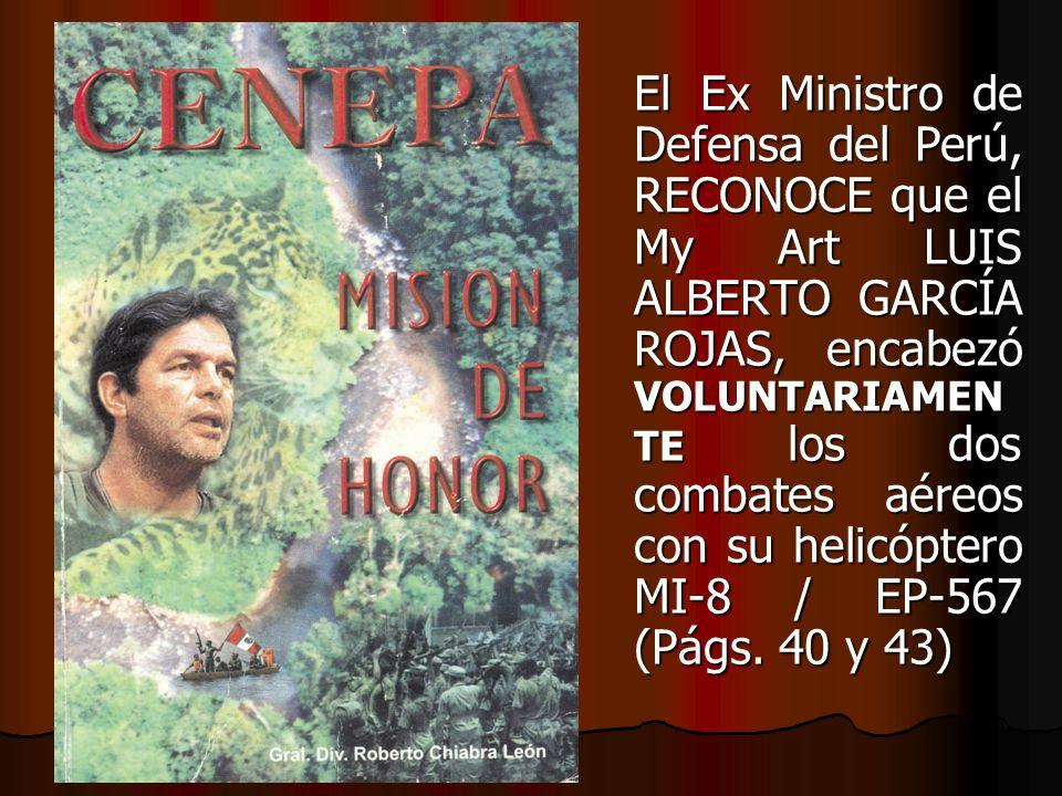 El Ex Ministro de Defensa del Perú, RECONOCE que el My Art LUIS ALBERTO GARCÍA ROJAS, encabezó VOLUNTARIAMEN TE los dos combates aéreos con su helicóp