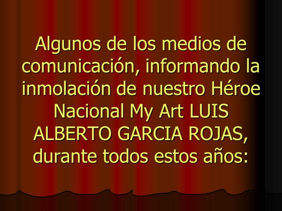 Algunos de los medios de comunicación, informando la inmolación de nuestro Héroe Nacional My Art LUIS ALBERTO GARCIA ROJAS, durante todos estos años: