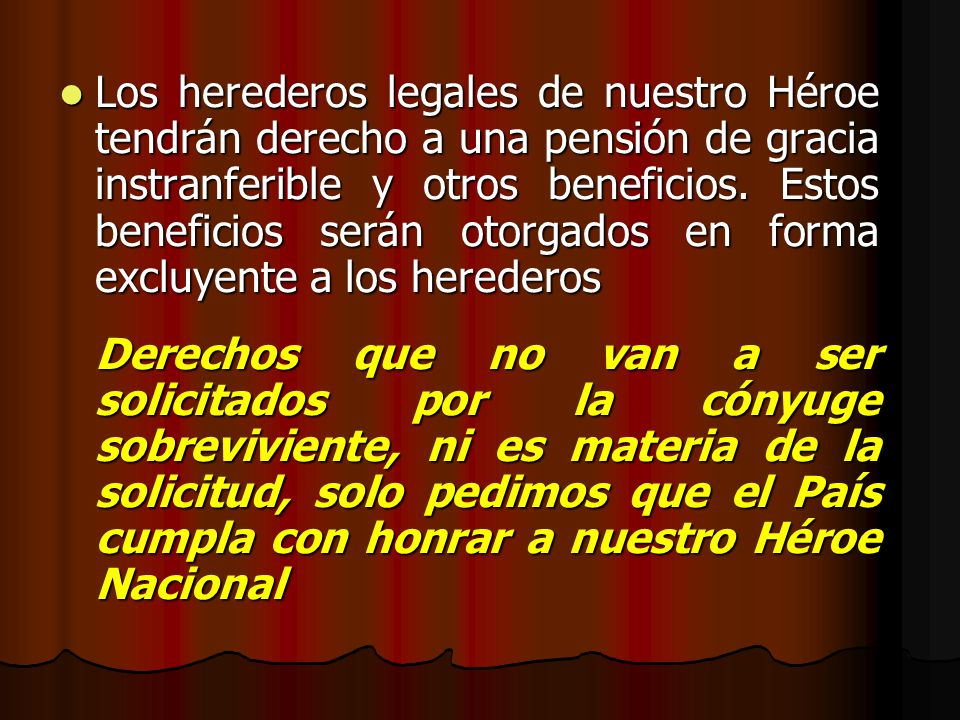 Los herederos legales de nuestro Héroe tendrán derecho a una pensión de gracia instranferible y otros beneficios. Estos beneficios serán otorgados en