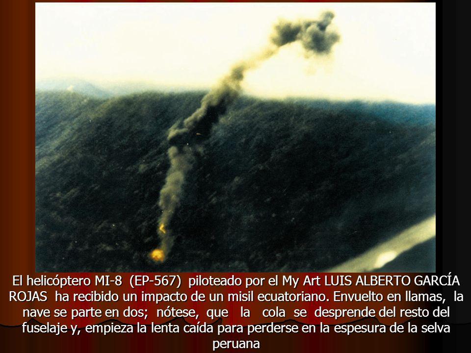 El helicóptero MI-8 (EP-567) piloteado por el My Art LUIS ALBERTO GARCÍA ROJAS ha recibido un impacto de un misil ecuatoriano. Envuelto en llamas, la