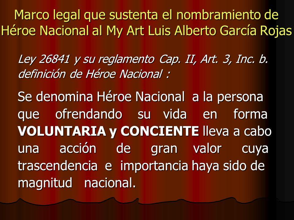 Marco legal que sustenta el nombramiento de Héroe Nacional al My Art Luis Alberto García Rojas Ley 26841 y su reglamento Cap. II, Art. 3, Inc. b. defi
