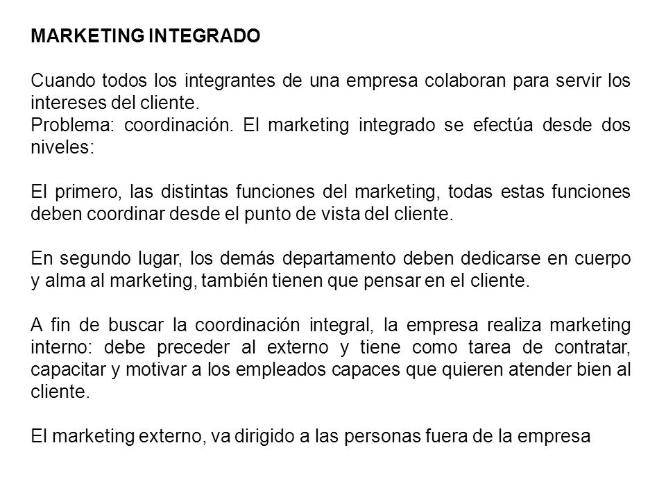 MARKETING INTEGRADO Cuando todos los integrantes de una empresa colaboran para servir los intereses del cliente. Problema: coordinación. El marketing