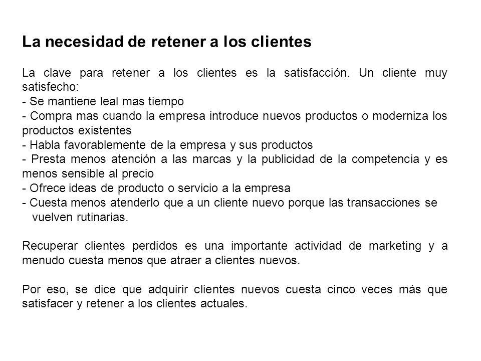 La necesidad de retener a los clientes La clave para retener a los clientes es la satisfacción. Un cliente muy satisfecho: - Se mantiene leal mas tiem