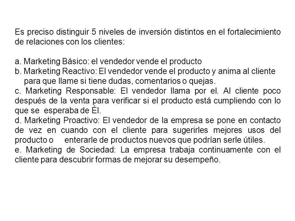 Es preciso distinguir 5 niveles de inversión distintos en el fortalecimiento de relaciones con los clientes: a. Marketing Básico: el vendedor vende el