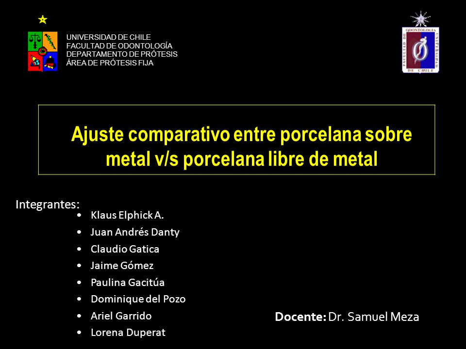 Integrantes: Docente: Dr. Samuel Meza UNIVERSIDAD DE CHILE FACULTAD DE ODONTOLOGÍA DEPARTAMENTO DE PRÓTESIS ÁREA DE PRÓTESIS FIJA Ajuste comparativo e