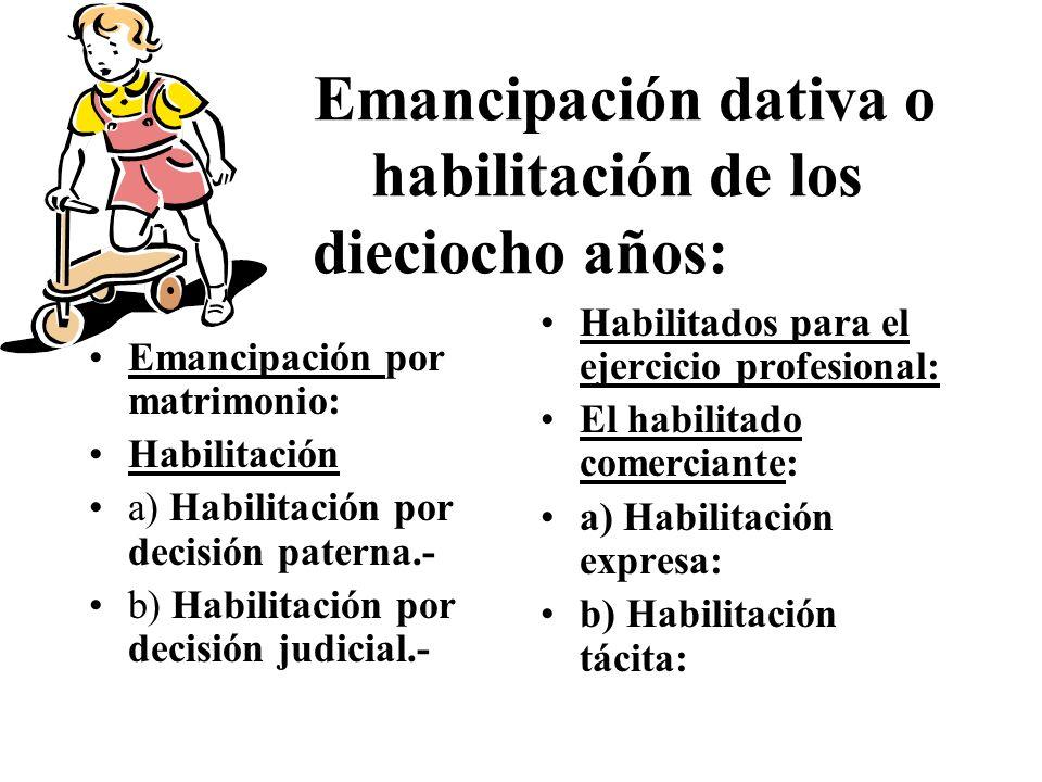 Emancipación dativa o habilitación de los dieciocho años: Emancipación por matrimonio: Habilitación a) Habilitación por decisión paterna.- b) Habilitación por decisión judicial.- Habilitados para el ejercicio profesional: El habilitado comerciante: a) Habilitación expresa: b) Habilitación tácita: