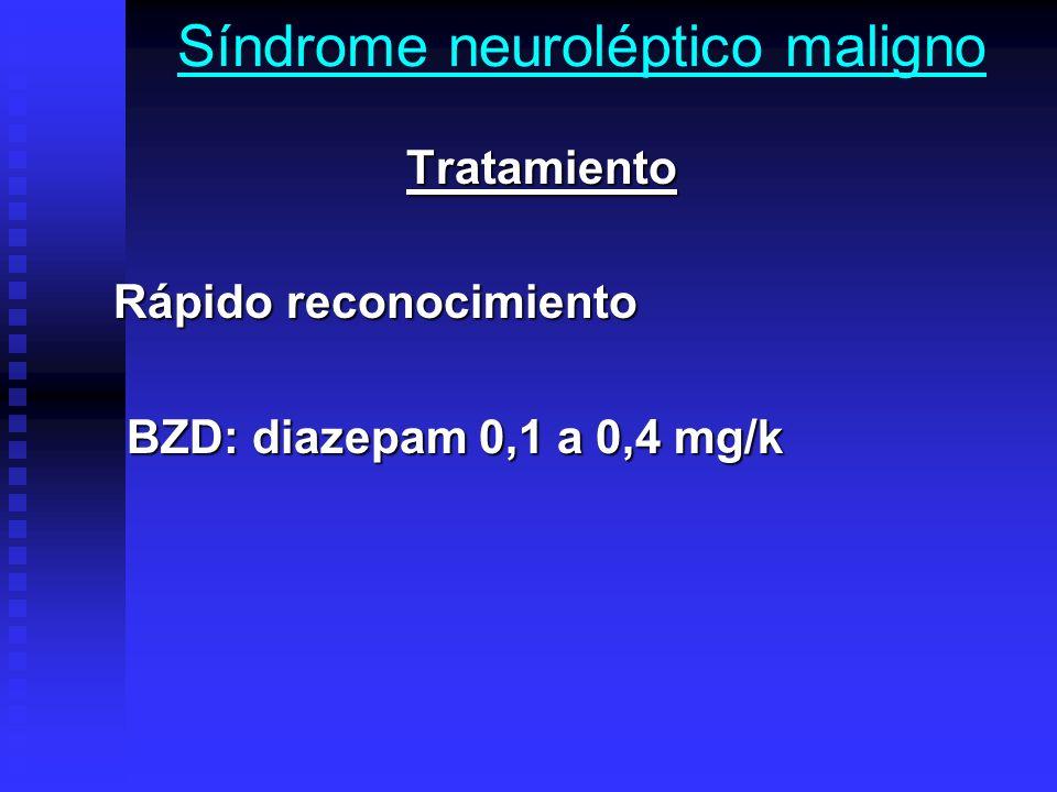 Síndrome neuroléptico maligno Tratamiento Tratamiento Rápido reconocimiento Rápido reconocimiento BZD: diazepam 0,1 a 0,4 mg/k BZD: diazepam 0,1 a 0,4