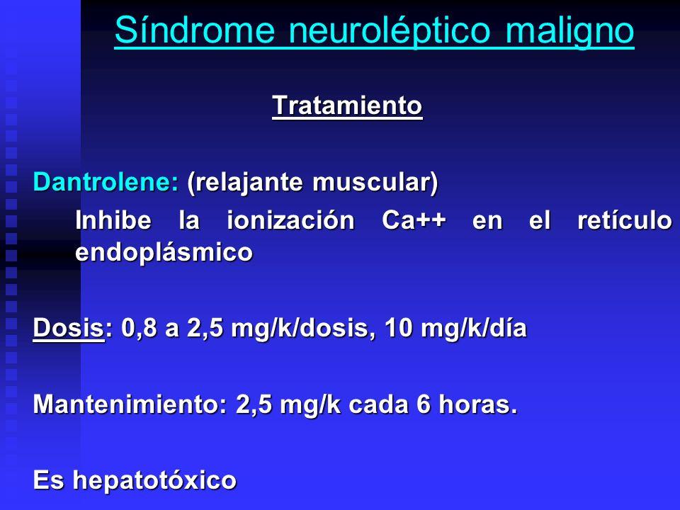 Síndrome neuroléptico maligno Tratamiento Tratamiento Dantrolene: (relajante muscular) Inhibe la ionización Ca++ en el retículo endoplásmico Dosis: 0,