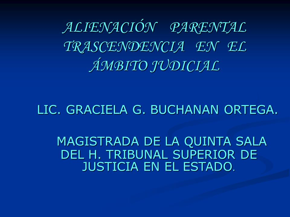 ALIENACIÓN PARENTAL TRASCENDENCIA EN EL ÁMBITO JUDICIAL LIC. GRACIELA G. BUCHANAN ORTEGA. LIC. GRACIELA G. BUCHANAN ORTEGA. MAGISTRADA DE LA QUINTA SA