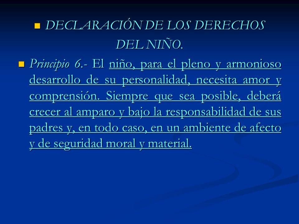 DECLARACIÓN DE LOS DERECHOS DECLARACIÓN DE LOS DERECHOS DEL NIÑO. Principio 6.- El niño, para el pleno y armonioso desarrollo de su personalidad, nece