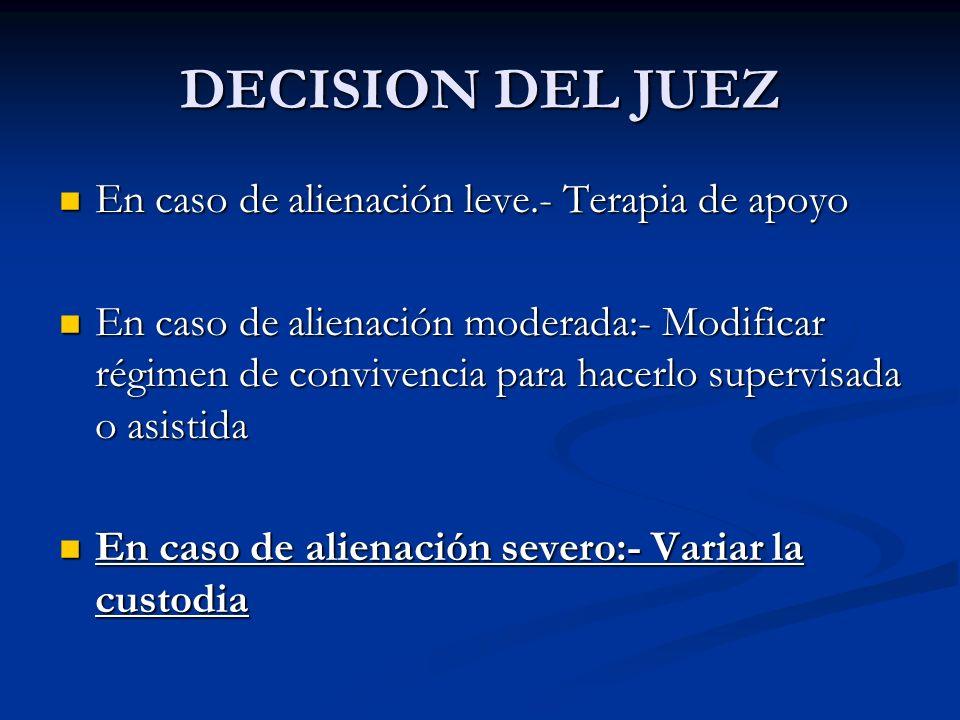 DECISION DEL JUEZ En caso de alienación leve.- Terapia de apoyo En caso de alienación leve.- Terapia de apoyo En caso de alienación moderada:- Modific