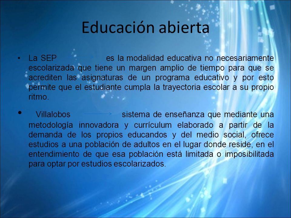 Educación abierta La SEP es la modalidad educativa no necesariamente escolarizada que tiene un margen amplio de tiempo para que se acrediten las asignaturas de un programa educativo y por esto permite que el estudiante cumpla la trayectoria escolar a su propio ritmo.