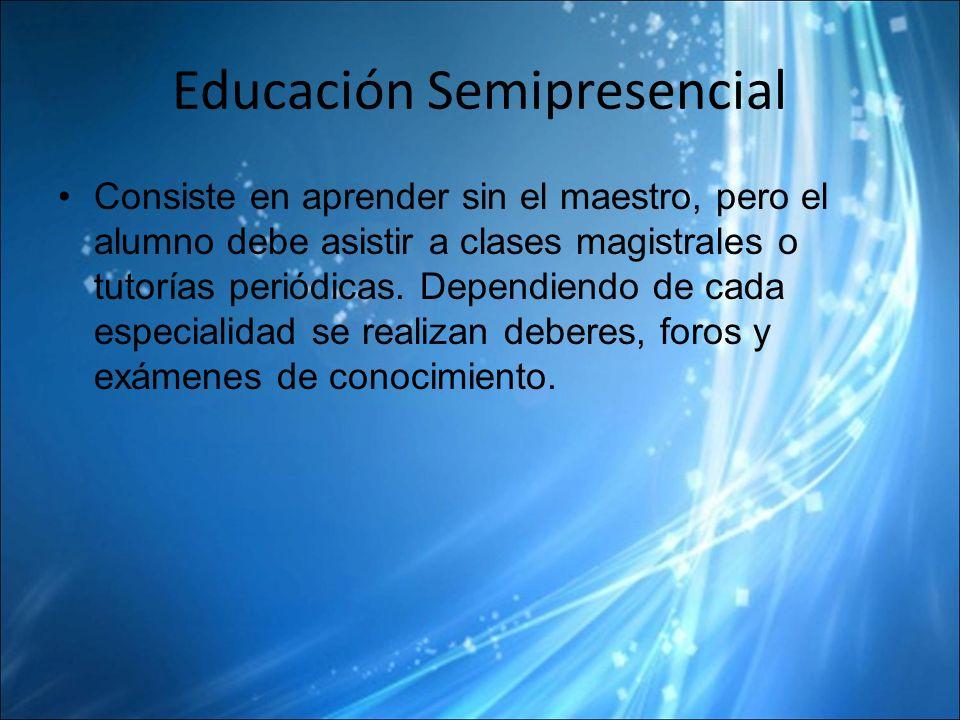 Educación Semipresencial Consiste en aprender sin el maestro, pero el alumno debe asistir a clases magistrales o tutorías periódicas.