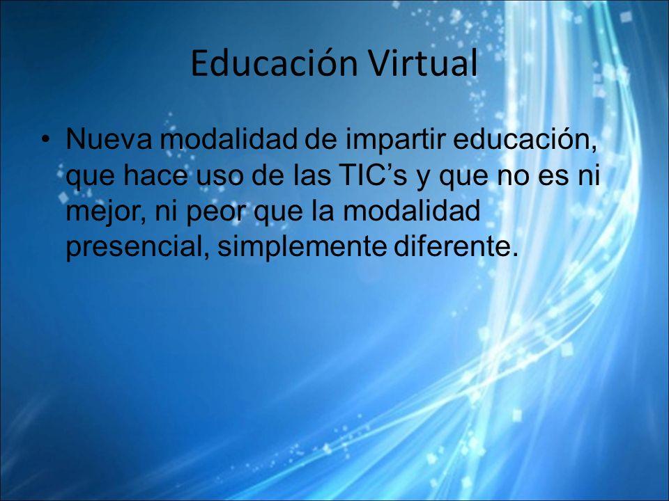 Educación Virtual Nueva modalidad de impartir educación, que hace uso de las TICs y que no es ni mejor, ni peor que la modalidad presencial, simplemente diferente.