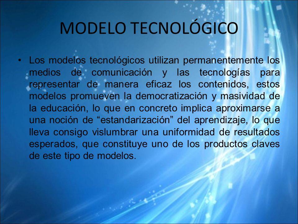 MODELO TECNOLÓGICO Los modelos tecnológicos utilizan permanentemente los medios de comunicación y las tecnologías para representar de manera eficaz los contenidos, estos modelos promueven la democratización y masividad de la educación, lo que en concreto implica aproximarse a una noción de estandarización del aprendizaje, lo que lleva consigo vislumbrar una uniformidad de resultados esperados, que constituye uno de los productos claves de este tipo de modelos.