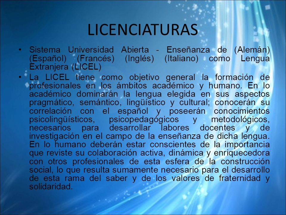 LICENCIATURAS Sistema Universidad Abierta - Enseñanza de (Alemán) (Español) (Francés) (Inglés) (Italiano) como Lengua Extranjera (LICEL) La LICEL tiene como objetivo general la formación de profesionales en los ámbitos académico y humano.
