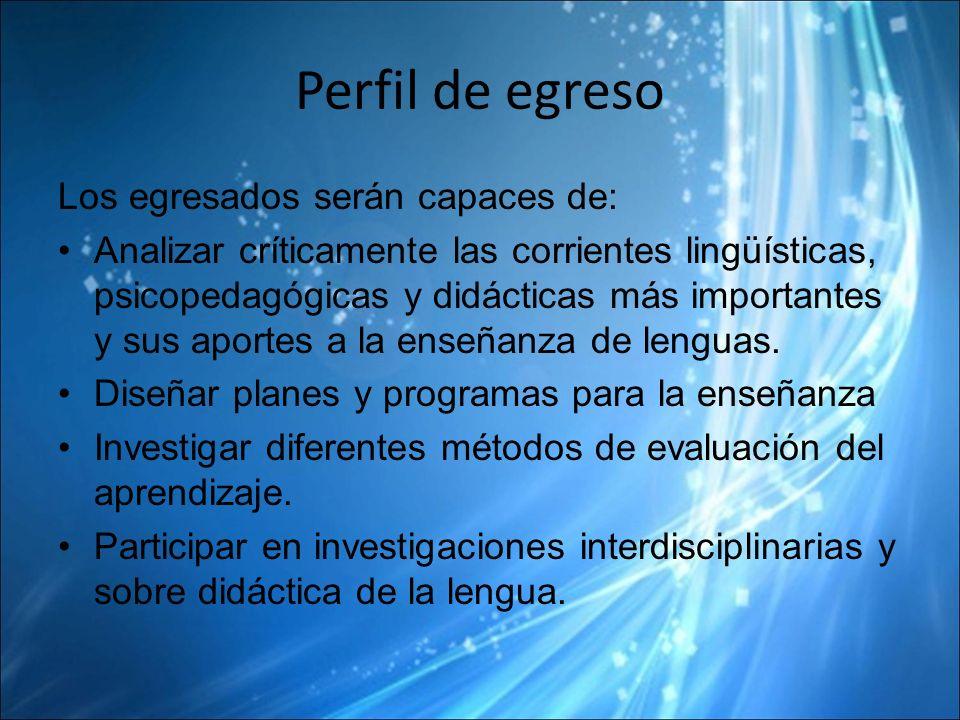 Perfil de egreso Los egresados serán capaces de: Analizar críticamente las corrientes lingüísticas, psicopedagógicas y didácticas más importantes y sus aportes a la enseñanza de lenguas.
