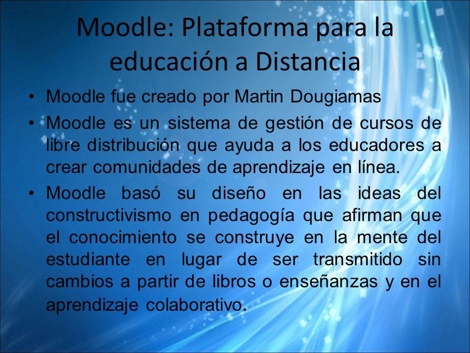 Moodle: Plataforma para la educación a Distancia Moodle fue creado por Martin Dougiamas Moodle es un sistema de gestión de cursos de libre distribución que ayuda a los educadores a crear comunidades de aprendizaje en línea.