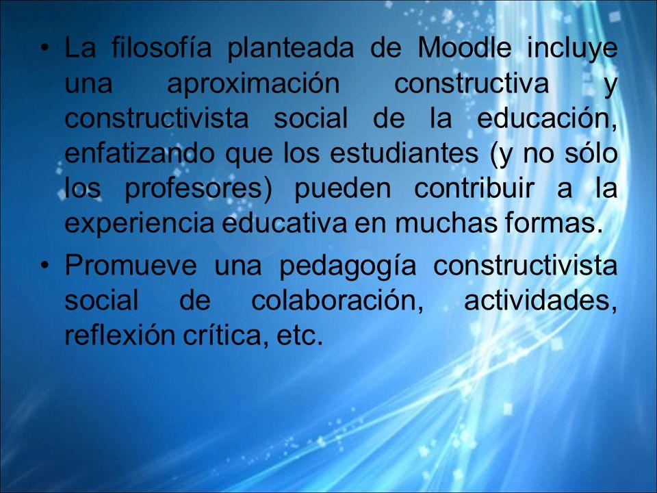 La filosofía planteada de Moodle incluye una aproximación constructiva y constructivista social de la educación, enfatizando que los estudiantes (y no sólo los profesores) pueden contribuir a la experiencia educativa en muchas formas.