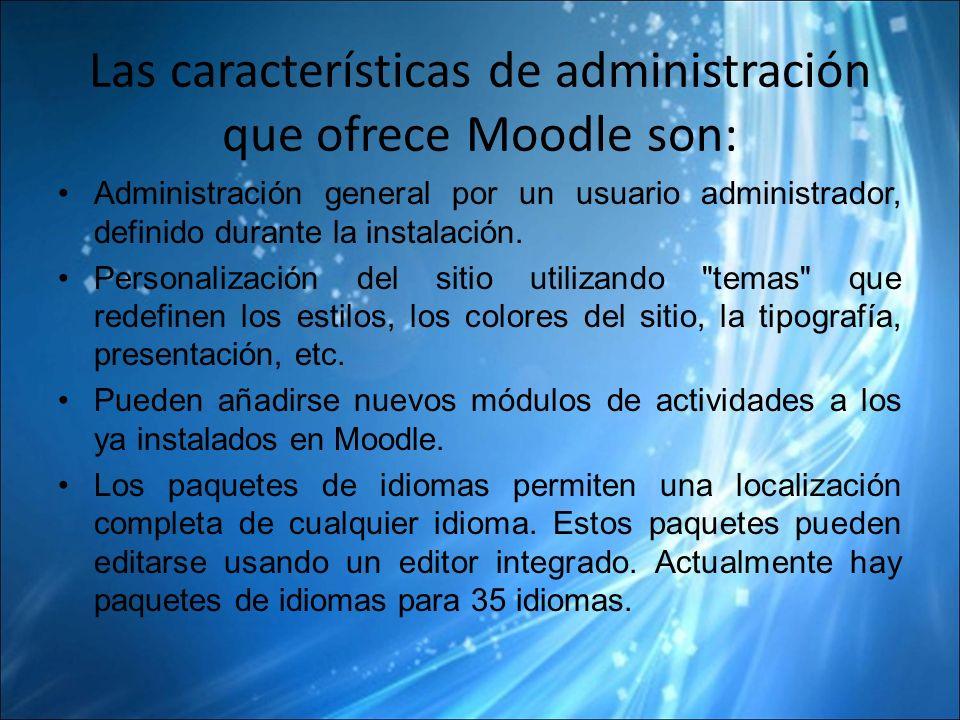 Las características de administración que ofrece Moodle son: Administración general por un usuario administrador, definido durante la instalación.