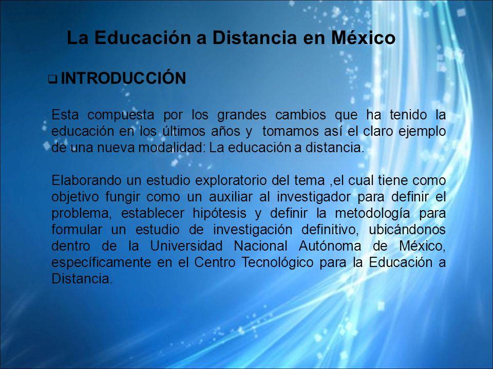 La Educación a Distancia en México INTRODUCCIÓN Esta compuesta por los grandes cambios que ha tenido la educación en los últimos años y tomamos así el claro ejemplo de una nueva modalidad: La educación a distancia.
