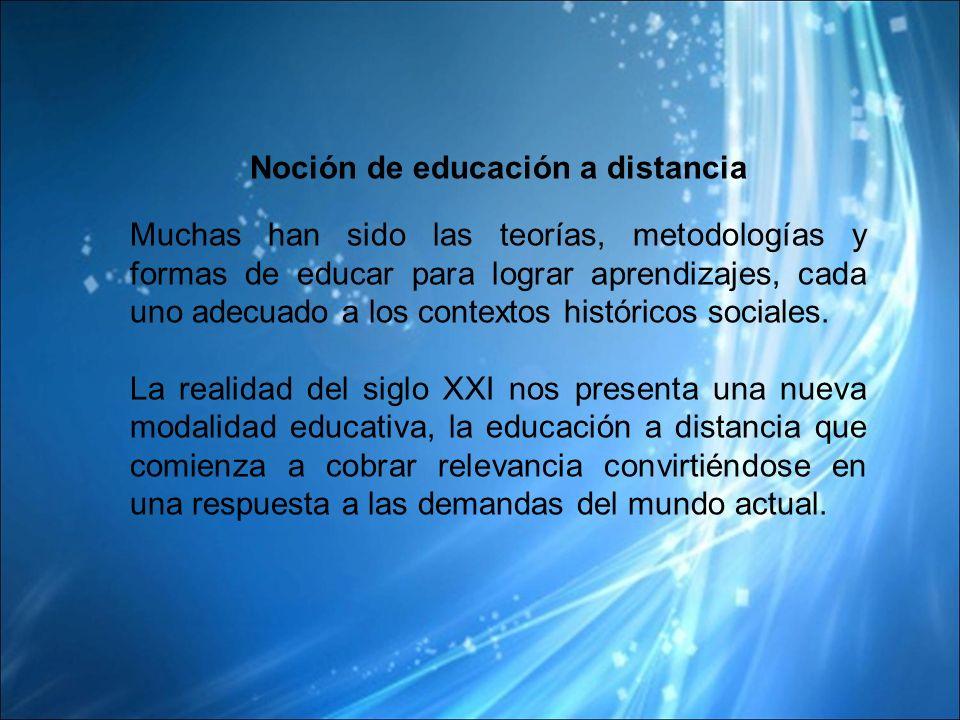 Noción de educación a distancia Muchas han sido las teorías, metodologías y formas de educar para lograr aprendizajes, cada uno adecuado a los contextos históricos sociales.