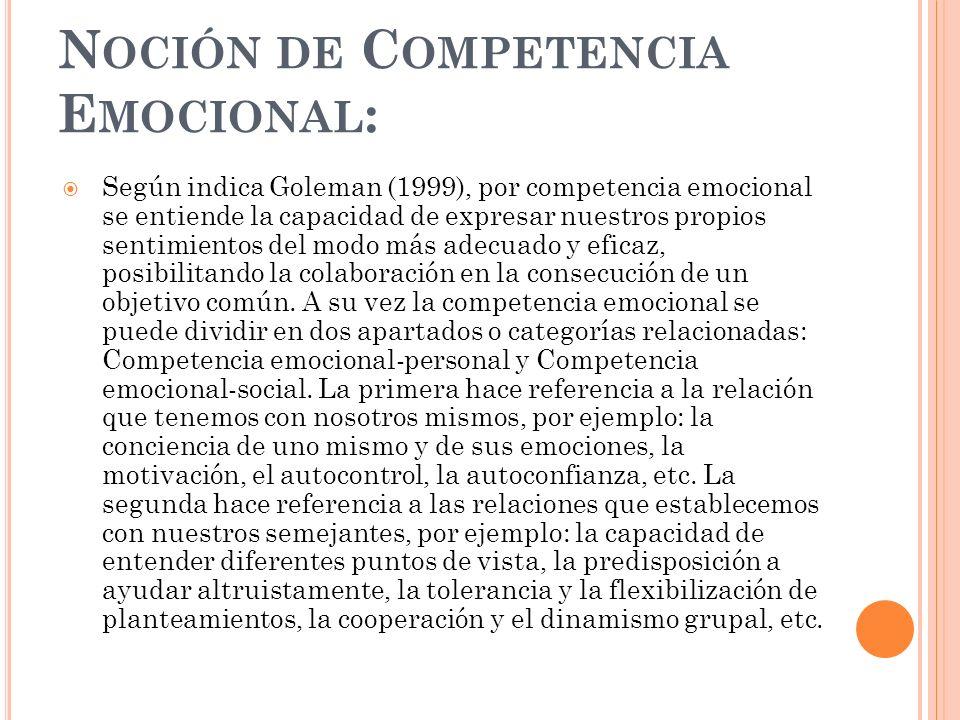 N OCIÓN DE C OMPETENCIA E MOCIONAL : Según indica Goleman (1999), por competencia emocional se entiende la capacidad de expresar nuestros propios sent